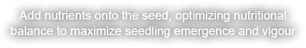 Add nutrients onto the seed, optimizing nutritional  balance to maximize seedling emergence and vigour